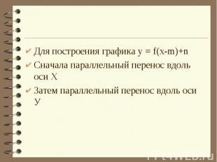 Для построения графика у = f(x-m)+nСначала параллельный перенос вдоль оси ХЗатем