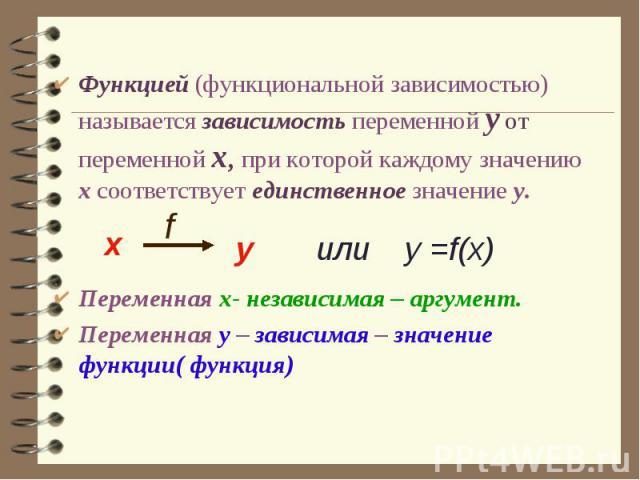 Функцией (функциональной зависимостью) называется зависимость переменной у от переменной х, при которой каждому значению х соответствует единственное значение у.Переменная х- независимая – аргумент.Переменная у – зависимая – значение функции( функция)