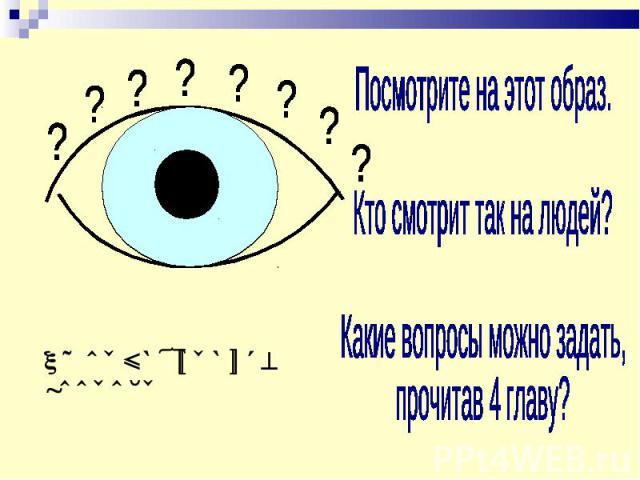 Посмотрите на этот образ.Кто смотрит так на людей?Какие вопросы можно задать, прочитав 4 главу?