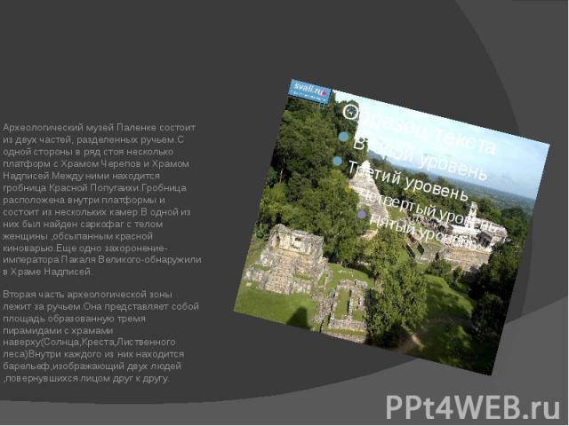 Археологический музей Паленке состоит из двух частей, разделенных ручьем.С одной стороны в ряд стоя несколько платформ с Храмом Черепов и Храмом Надписей.Между ними находится гробница Красной Попугаихи.Гробница расположена внутри платформы и состоит…