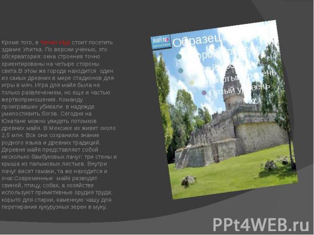 Кроме того, в Чичен-Ице стоит посетить здание Улитка. По версии ученых, это обсерватория: окна строения точно ориентированы на четыре стороны света.В этом же городе находится один из саиых древних в мире стадионов для игры в мяч. Игра для майя была …