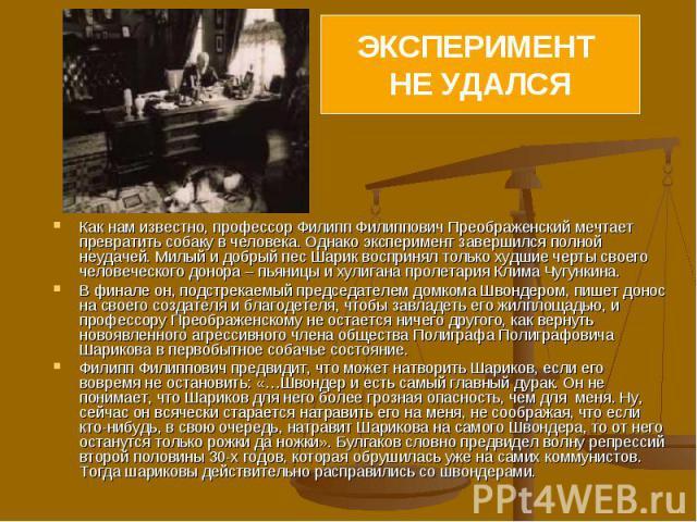 Как нам известно, профессор Филипп Филиппович Преображенский мечтает превратить собаку в человека. Однако эксперимент завершился полной неудачей. Милый и добрый пес Шарик воспринял только худшие черты своего человеческого донора – пьяницы и хулигана…