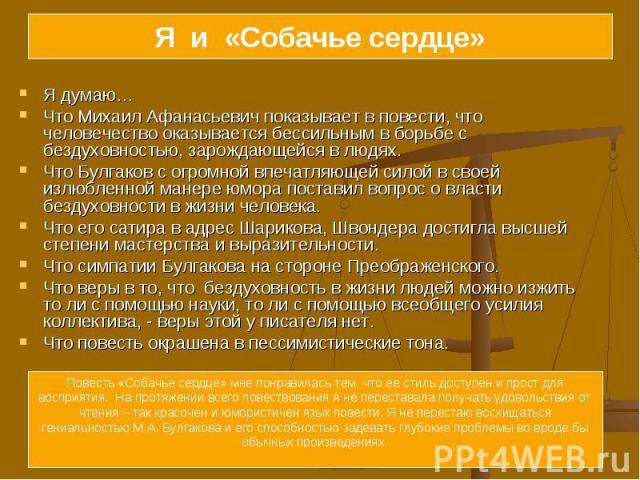 Я и «Собачье сердце» Я думаю… Что Михаил Афанасьевич показывает в повести, что человечество оказывается бессильным в борьбе с бездуховностью, зарождающейся в людях.Что Булгаков с огромной впечатляющей силой в своей излюбленной манере юмора поставил …
