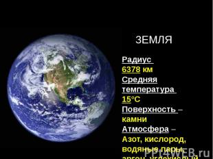 Радиус 6378 кмСредняя температура 15°СПоверхность – камниАтмосфера – Азот, кисло