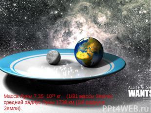 Масса Луны 7,35 10²² кг (1/81 массы Земли), средний радиус Луны 1738 км (1/4 рад