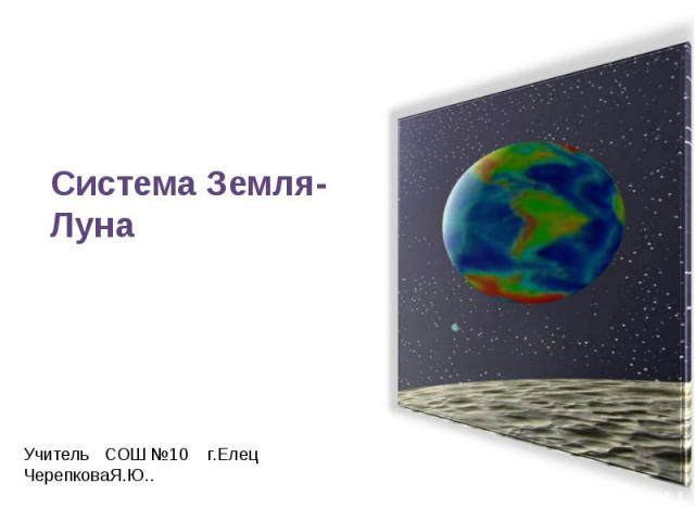 Система Земля - Луна Учитель СОШ №10 г. Елец Черепкова Я. Ю..
