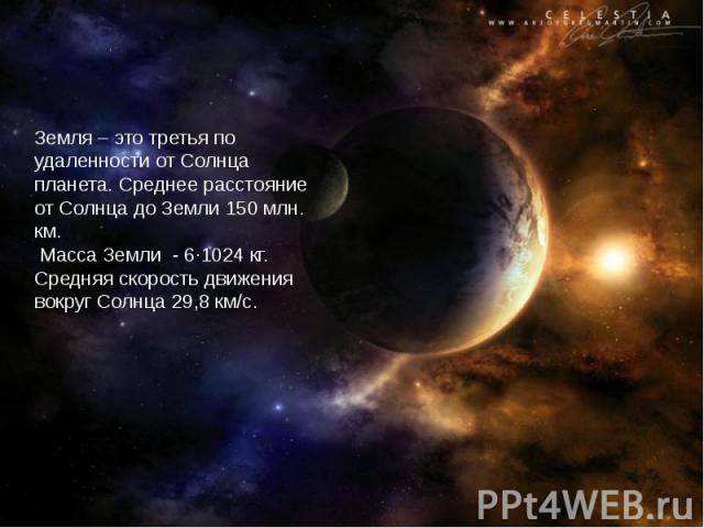 Земля – это третья по удаленности от Солнца планета. Среднее расстояние от Солнца до Земли 150 млн. км. Масса Земли - 6·1024 кг. Средняя скорость движения вокруг Солнца 29,8 км/с.
