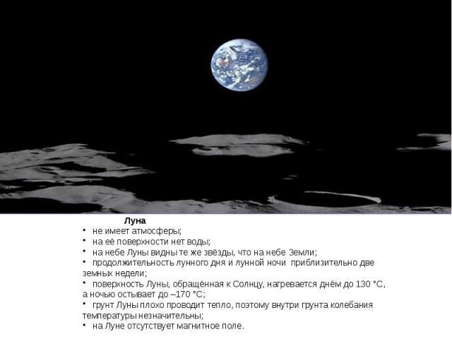 Луна не имеет атмосферы; на её поверхности нет воды; на небе Луны видны те же звёзды, что на небе Земли; продолжительность лунного дня и лунной ночи приблизительно две земных недели; поверхность Луны, обращённая к Солнцу, нагревается днём до 130°С,…