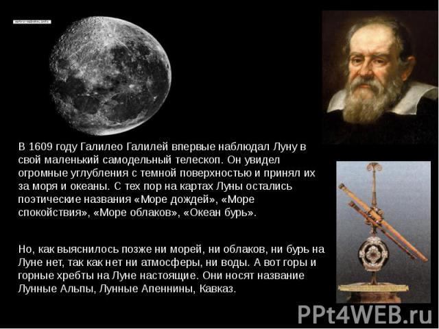В 1609 году Галилео Галилей впервые наблюдал Луну в свой маленький самодельный телескоп. Он увидел огромные углубления с темной поверхностью и принял их за моря и океаны. С тех пор на картах Луны остались поэтические названия «Море дождей», «Море сп…
