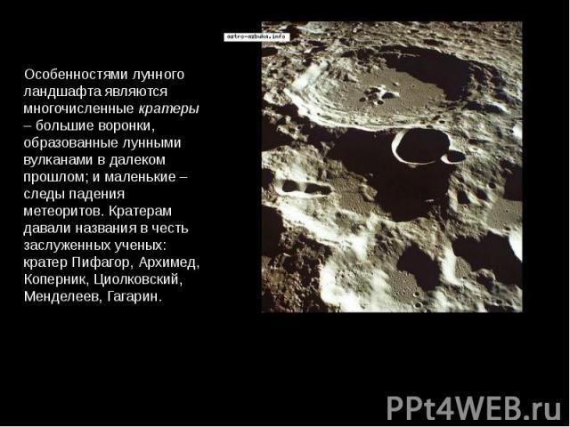 Особенностями лунного ландшафта являются многочисленные кратеры – большие воронки, образованные лунными вулканами в далеком прошлом; и маленькие – следы падения метеоритов. Кратерам давали названия в честь заслуженных ученых: кратер Пифагор, Архимед…