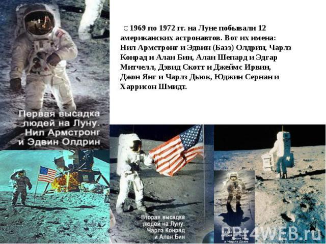 С 1969 по 1972 гг. на Луне побывали 12 американских астронавтов. Вот их имена: Нил Армстронг и Эдвин (Базз) Олдрин, Чарлз Конрад и Алан Бин, Алан Шепард и Эдгар Митчелл, Дэвид Скотт и Джеймс Ирвин, Джон Янг и Чарлз Дьюк, Юджин Сернан и Харрисон Шмидт.