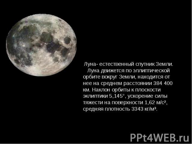 Луна- естественный спутник Земли. Луна движется по эллиптической орбите вокруг Земли, находится от нее на среднем расстоянии 384 400 км. Наклон орбиты к плоскости эклиптики 5,145°, ускорение силы тяжести на поверхности 1,62 м/с², средняя плотность 3…