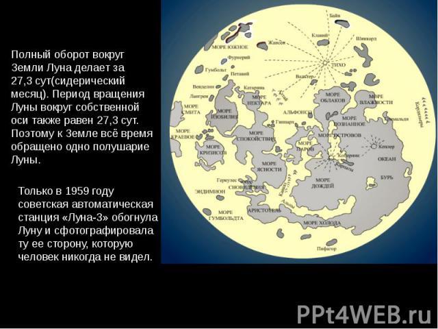 Полный оборот вокруг Земли Луна делает за 27,3сут(сидерический месяц). Период вращения Луны вокруг собственной оси также равен 27,3сут. Поэтому к Земле всё время обращено одно полушарие Луны. Только в 1959 году советская автоматическая станция «Лу…