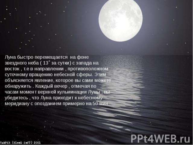 Луна быстро перемещается на фоне звездного неба ( 13˚ за сутки) с запада на восток , т.е в направлении , противоположном суточному вращению небесной сферы. Этим объясняется явление, которое вы сами можете обнаружить . Каждый вечер , отмечая по часам…