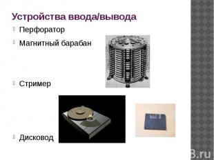 Устройства ввода/вывода ПерфораторМагнитный барабанСтримерДисковод