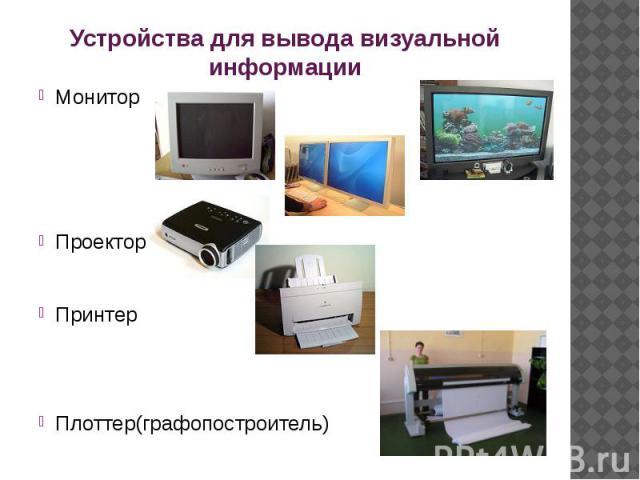 Устройства для вывода визуальной информации МониторПроекторПринтерПлоттер(графопостроитель)