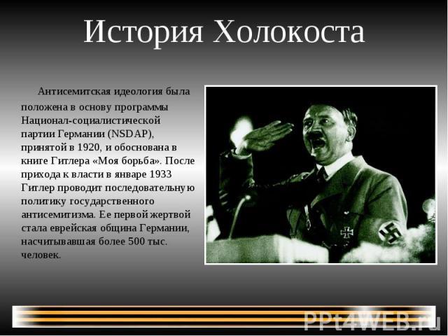 История Холокоста Антисемитская идеология была положена в основу программы Национал-социалистичеcкой партии Германии (NSDAP), принятой в 1920, и обоснована в книге Гитлера «Моя борьба». После прихода к власти в январе 1933 Гитлер проводит последоват…