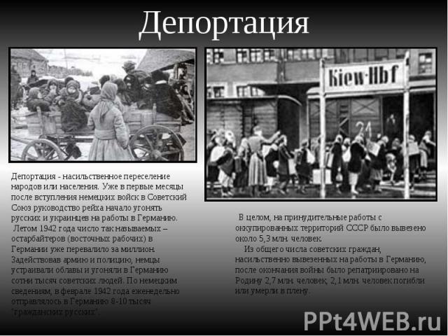 Депортация Депортация - насильственное переселение народов или населения. Уже в первые месяцы после вступления немецких войск в Советский Союз руководство рейха начало угонять русских и украинцев на работы в Германию. Летом 1942 года число так назыв…