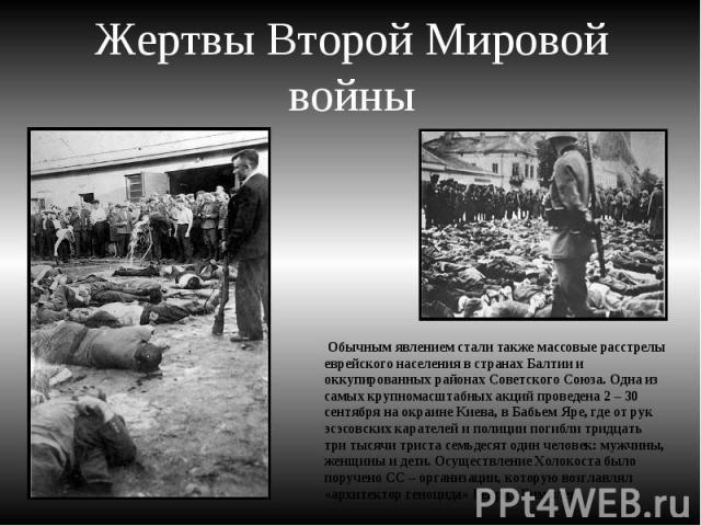 Жертвы Второй Мировой войны Обычным явлением стали также массовые расстрелы еврейского населения в странах Балтии и оккупированных районах Советского Союза. Одна из самых крупномасштабных акций проведена 2 – 30 сентября на окраине Киева, в Бабьем Яр…