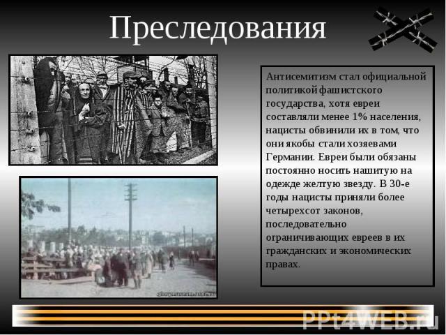 Преследования Антисемитизм стал официальной политикой фашистского государства, хотя евреи составляли менее 1% населения, нацисты обвинили их в том, что они якобы стали хозяевами Германии. Евреи были обязаны постоянно носить нашитую на одежде желтую …