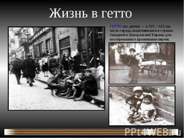 Жизнь в гетто ГЕТТО (ит. ghetto) — в XIV—XIXвв. часть города, выделявшаяся в странах Западной и Центральной Европы для изолированного проживания евреев.