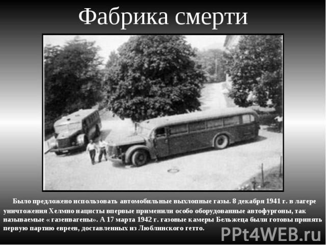 Фабрика смерти Было предложено использовать автомобильные выхлопные газы. 8 декабря 1941 г. в лагере уничтожения Хелмно нацисты впервые применили особо оборудованные автофургоны, так называемые « газенвагены». А 17 марта 1942 г. газовые камеры Бельж…