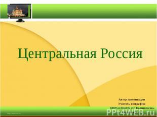 Центральная Россия Автор презентации Учитель географии МОУ«СОШ № 2 г. Калининска