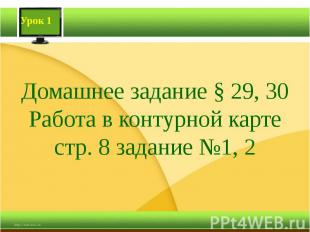Домашнее задание § 29, 30Работа в контурной карте стр. 8 задание №1, 2