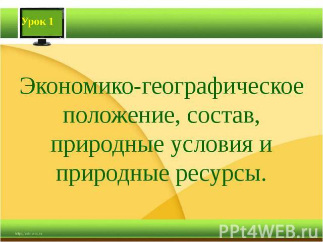 Экономико-географическое положение, состав, природные условия и природные ресурсы.