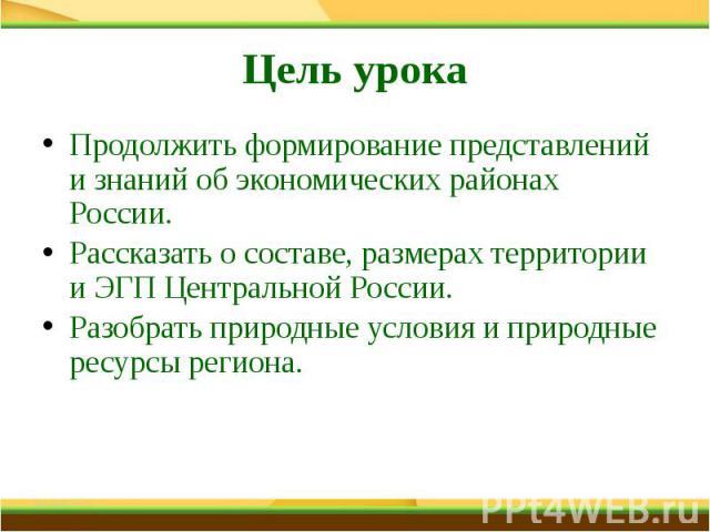 Цель урока Продолжить формирование представлений и знаний об экономических районах России.Рассказать о составе, размерах территории и ЭГП Центральной России.Разобрать природные условия и природные ресурсы региона.