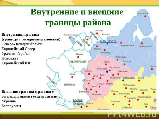 Внутренние и внешние границы района Внутренняя граница (граница с соседними районами):Северо-Западный районЕвропейский СеверУральский районПоволжьеЕвропейский ЮгВнешняя граница (граница с сопредельными государствами):УкраинаБелоруссия