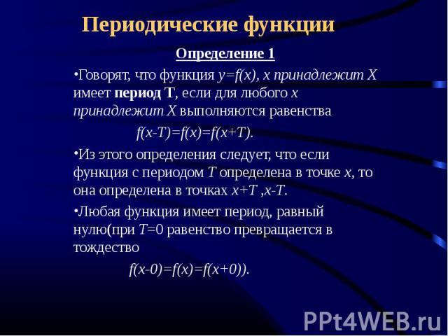 Периодические функции Определение 1Говорят, что функция y=f(x), x принадлежит Х имеет период Т, если для любого x принадлежит Х выполняются равенства f(x-T)=f(x)=f(x+T).Из этого определения следует, что если функция с периодом Т определена в точке х…