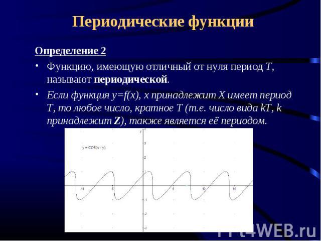 Периодические функции Определение 2Функцию, имеющую отличный от нуля период Т, называют периодической.Если функция y=f(x), x принадлежит Х имеет период Т, то любое число, кратное Т (т.е. число вида kT, k принадлежит Z), также является её периодом.