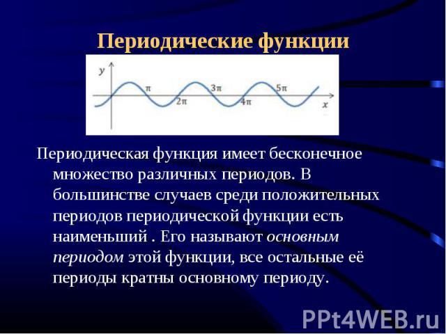 Периодические функции Периодическая функция имеет бесконечное множество различных периодов. В большинстве случаев среди положительных периодов периодической функции есть наименьший . Его называют основным периодом этой функции, все остальные её пери…