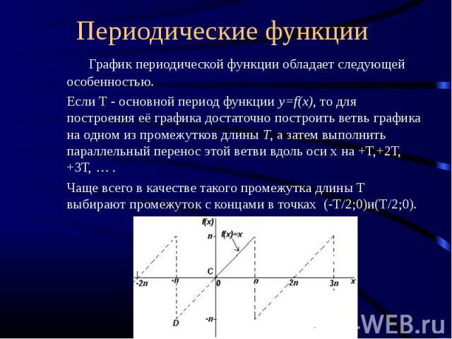 График периодической функции обладает следующей особенностью. Если Т - основной период функции y=f(x), то для построения её графика достаточно построить ветвь графика на одном из промежутков длины Т, а затем выполнить параллельный перенос этой ветви…