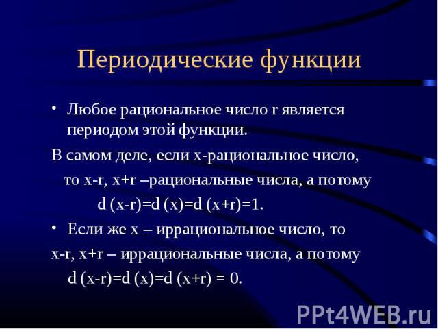 Любое рациональное число r является периодом этой функции. В самом деле, если х-рациональное число, то х-r, x+r –рациональные числа, а потому d (x-r)=d (x)=d (x+r)=1. Если же х – иррациональное число, то х-r, х+r – иррациональные числа, а потому d (…