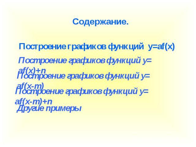 Содержание. Построение графиков функций y=af(x) Построение графиков функций y=af(x)+n Построение графиков функций y=af(x-m) Построение графиков функций y=af(x-m)+n Другие примеры