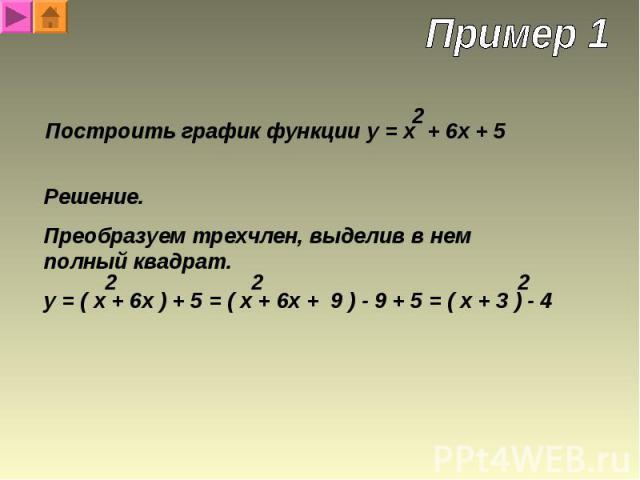 Построить график функции y = x + 6x + 5 Решение. Преобразуем трехчлен, выделив в нем полный квадрат.y = ( x + 6x ) + 5 = ( x + 6x + 9 ) - 9 + 5 = ( x + 3 ) - 4