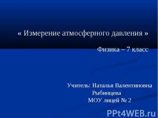 « Измерение атмосферного давления » Физика – 7 класс Учитель: Наталья Валентинов