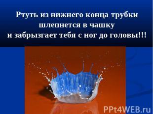 Ртуть из нижнего конца трубки шлепнется в чашкуи забрызгает тебя с ног до головы