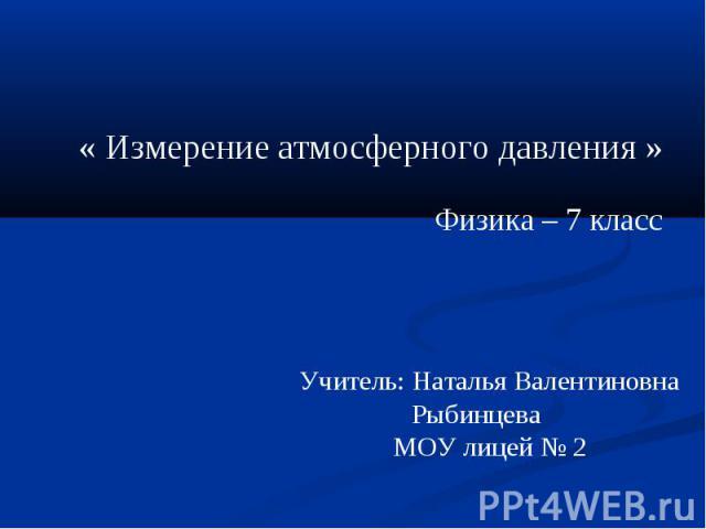 « Измерение атмосферного давления » Физика – 7 класс Учитель: Наталья Валентиновна Рыбинцева МОУ лицей № 2