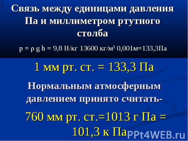 Связь между единицами давления Па и миллиметром ртутного столба p = ρ g h = 9,8 Н/кг 13600 кг/м3 0,001м=133,3Па 1 мм рт. ст. = 133,3 Па Нормальным атмосферным давлением принято считать- 760 мм рт. ст.=1013 г Па = 101,3 к Па