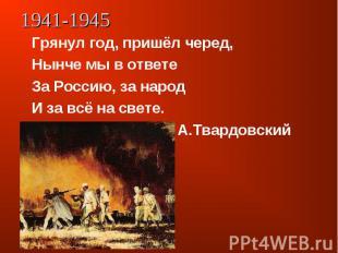 Грянул год, пришёл черед,Нынче мы в ответеЗа Россию, за народИ за всё на свете.