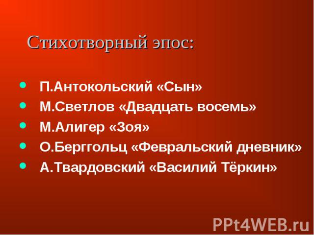 П.Антокольский «Сын»М.Светлов «Двадцать восемь»М.Алигер «Зоя»О.Берггольц «Февральский дневник»А.Твардовский «Василий Тёркин»