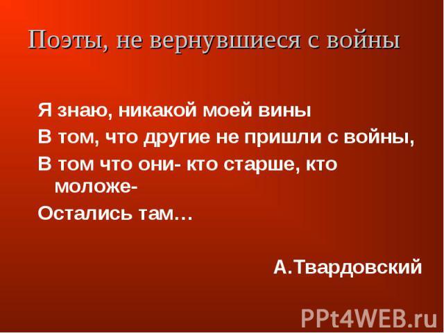 Поэты, не вернувшиеся с войны Я знаю, никакой моей виныВ том, что другие не пришли с войны,В том что они- кто старше, кто моложе-Остались там… А.Твардовский