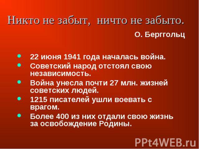 Никто не забыт, ничто не забыто. 22 июня 1941 года началась война.Советский народ отстоял свою независимость.Война унесла почти 27 млн. жизней советских людей.1215 писателей ушли воевать с врагом.Более 400 из них отдали свою жизнь за освобождение Родины.