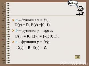 а – функция y = {x}; D(y) = R, E(y) =[0; 1). б – функция y = sgn x; D(y) = R, E(