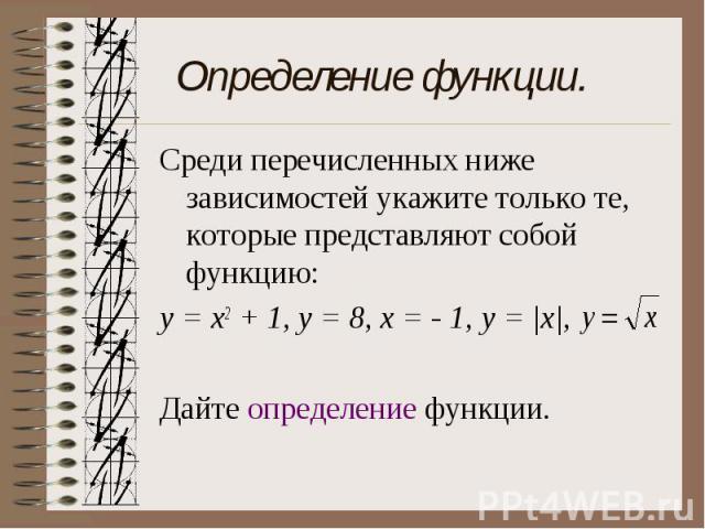 Определение функции. Среди перечисленных ниже зависимостей укажите только те, которые представляют собой функцию:у = х2 + 1, y = 8, x = - 1, y = |x|, Дайте определение функции.