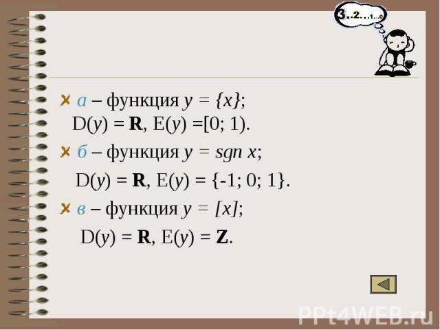 а – функция y = {x}; D(y) = R, E(y) =[0; 1). б – функция y = sgn x; D(y) = R, E(y) = {-1; 0; 1}. в – функция y = [x]; D(y) = R, E(y) = Z.