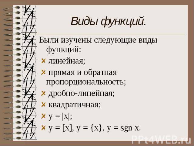 Виды функций. Были изучены следующие виды функций: линейная; прямая и обратная пропорциональность; дробно-линейная; квадратичная; y = |x|; y = [x], y = {x}, y = sgn x.